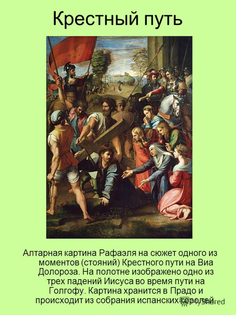 Крестный путь Алтарная картина Рафаэля на сюжет одного из моментов (стояний) Крестного пути на Виа Долороза. На полотне изображено одно из трех падений Иисуса во время пути на Голгофу. Картина хранится в Прадо и происходит из собрания испанских корол