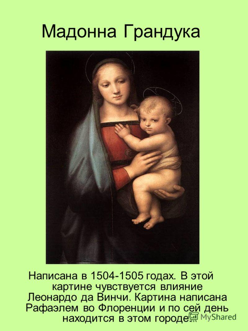 Мадонна Грандука Написана в 1504-1505 годах. В этой картине чувствуется влияние Леонардо да Винчи. Картина написана Рафаэлем во Флоренции и по сей ден