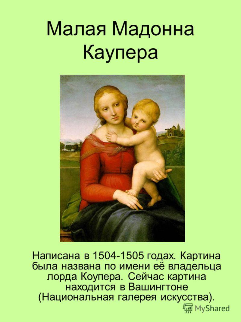 Малая Мадонна Каупера Написана в 1504-1505 годах. Картина была названа по имени её владельца лорда Коупера. Сейчас картина находится в Вашингтоне (Национальная галерея искусства).