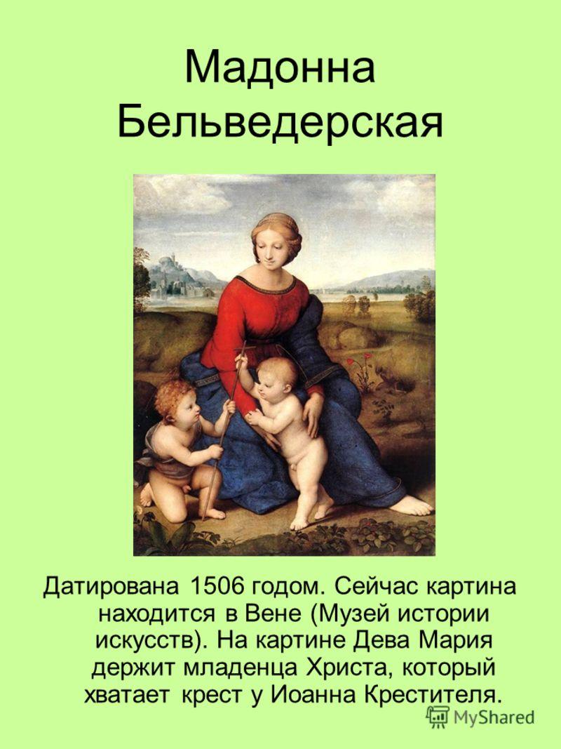 Мадонна Бельведерская Датирована 1506 годом. Сейчас картина находится в Вене (Музей истории искусств). На картине Дева Мария держит младенца Христа, который хватает крест у Иоанна Крестителя.