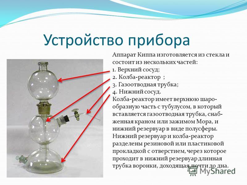 Устройство прибора Аппарат Киппа изготовляется из стекла и состоит из нескольких частей: 1. Верхний сосуд; 2. Колба-реактор ; 3. Газоотводная трубка; 4. Нижний сосуд. Колба-реактор имеет верхнюю шаро- образную часть с тубулусом, в который вставляется