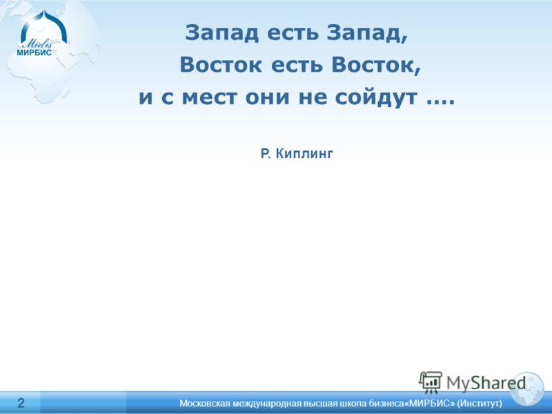 2 Запад есть Запад, Восток есть Восток, и с мест они не сойдут …. Р. Киплинг Московская международная высшая школа бизнеса«МИРБИС» (Институт)