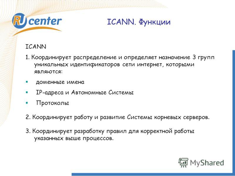 ICANN. Функции ICANN 1. Координирует распределение и определяет назначение 3 групп уникальных идентификаторов сети интернет, которыми являются: доменные имена IP-адреса и Автономные Системы Протоколы 2. Координирует работу и развитие Системы корневых