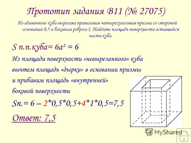 Прототип задания B11 ( 27075) Из единичного куба вырезана правильная четырехугольная призма со стороной основания 0,5 и боковым ребром 1. Найдите площадь поверхности оставшейся части куба. S п.п.куба= 6а² = 6 Из площади поверхности «невырезанного» ку