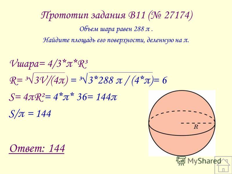 Прототип задания B11 ( 27174) Объем шара равен 288 π. Найдите площадь его поверхности, деленную на π. Vшара= 4/3*π*R³ R= ³3V/(4π) = ³3*288 π / (4*π)= 6 S= 4πR²= 4*π* 36= 144π S/π = 144 Ответ: 144
