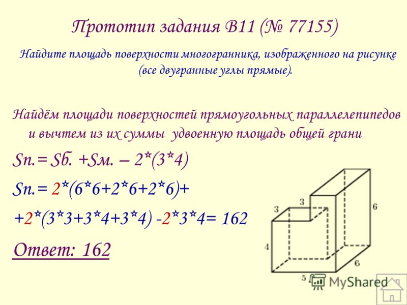 Прототип задания B11 ( 77155) Найдите площадь поверхности многогранника, изображенного на рисунке (все двугранные углы прямые). Найдём площади поверхностей прямоугольных параллелепипедов и вычтем из их суммы удвоенную площадь общей грани Sп.= Sб. +Sм