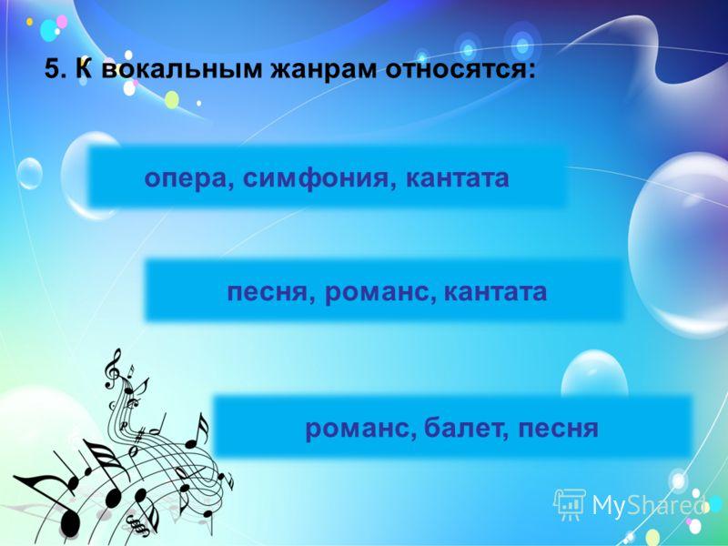 5. К вокальным жанрам относятся: опера, симфония, кантата песня, романс, кантата романс, балет, песня