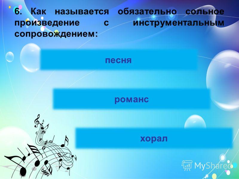 6. Как называется обязательно сольное произведение с инструментальным сопровождением: песня романс хорал