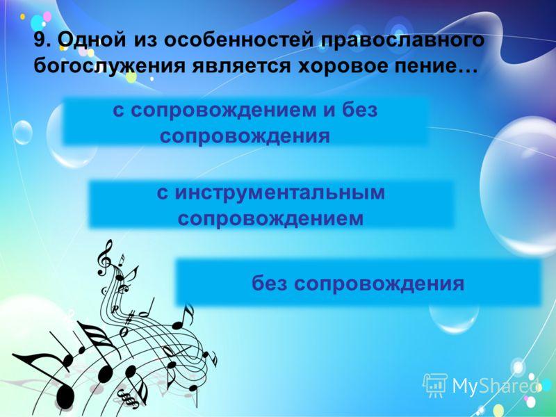 9. Одной из особенностей православного богослужения является хоровое пение… с инструментальным сопровождением без сопровождения с сопровождением и без сопровождения