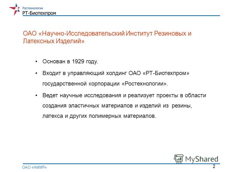 2 Основан в 1929 году. Входит в управляющий холдинг ОАО «РТ-Биотехпром» государственной корпорации «Ростехнологии». Ведет научные исследования и реализует проекты в области создания эластичных материалов и изделий из резины, латекса и других полимерн