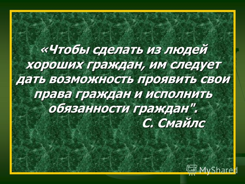 «Чтобы сделать из людей хороших граждан, им следует дать возможность проявить свои права граждан и исполнить обязанности граждан. С. Смайлс С. Смайлс