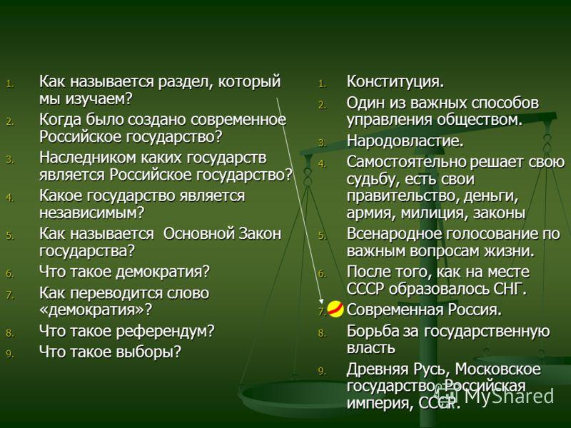 1. Как называется раздел, который мы изучаем? 2. Когда было создано современное Российское государство? 3. Наследником каких государств является Российское государство? 4. Какое государство является независимым? 5. Как называется Основной Закон госуд