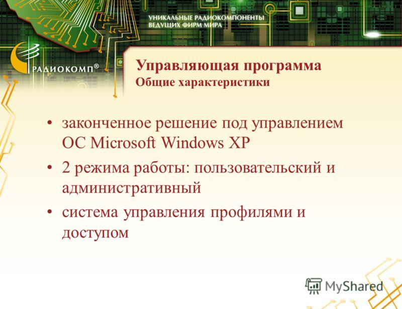 Общие характеристики законченное решение под управлением ОС Microsoft Windows XP 2 режима работы: пользовательский и административный система управления профилями и доступом