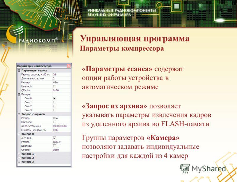 Управляющая программа Параметры компрессора «Параметры сеанса» содержат опции работы устройства в автоматическом режиме «Запрос из архива» позволяет указывать параметры извлечения кадров из удаленного архива во FLASH-памяти Группы параметров «Камера»
