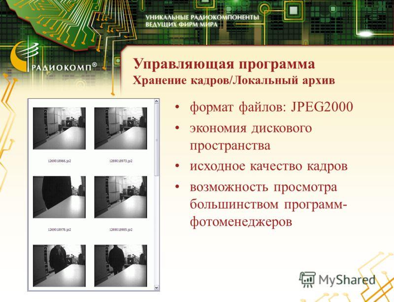 Управляющая программа Хранение кадров/Локальный архив формат файлов: JPEG2000 экономия дискового пространства исходное качество кадров возможность просмотра большинством программ- фотоменеджеров