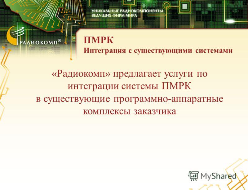 ПМРК Интеграция с существующими системами «Радиокомп» предлагает услуги по интеграции системы ПМРК в существующие программно-аппаратные комплексы заказчика