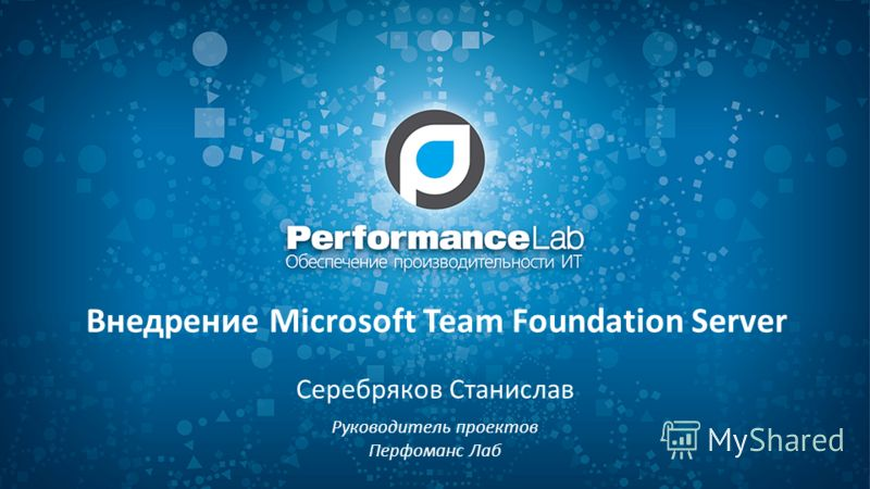Внедрение Microsoft Team Foundation Server Серебряков Станислав Руководитель проектов Перфоманс Лаб