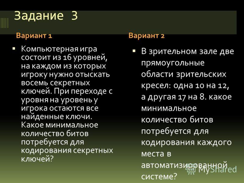 Задание 3 Вариант 1Вариант 2 Компьютерная игра состоит из 16 уровней, на каждом из которых игроку нужно отыскать восемь секретных ключей. При переходе с уровня на уровень у игрока остаются все найденные ключи. Какое минимальное количество битов потре