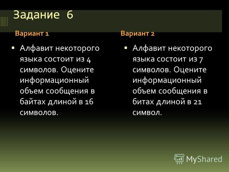 Задание 6 Вариант 1Вариант 2 Алфавит некоторого языка состоит из 4 символов. Оцените информационный объем сообщения в байтах длиной в 16 символов. Алфавит некоторого языка состоит из 7 символов. Оцените информационный объем сообщения в битах длиной в