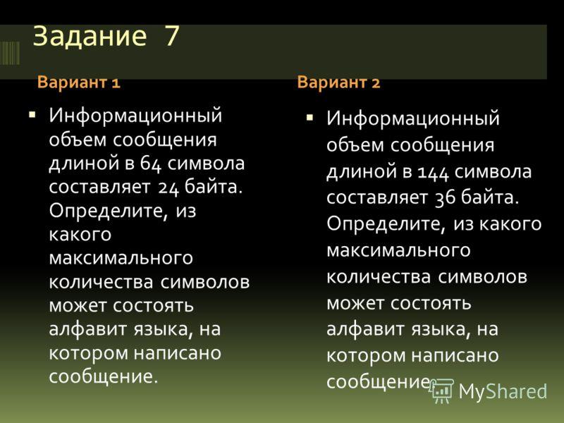 Задание 7 Вариант 1Вариант 2 Информационный объем сообщения длиной в 64 символа составляет 24 байта. Определите, из какого максимального количества символов может состоять алфавит языка, на котором написано сообщение. Информационный объем сообщения д