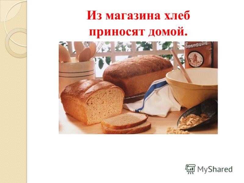 Из магазина хлеб приносят домой.