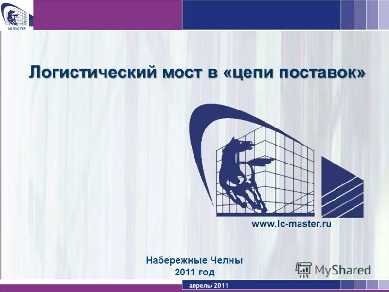 апрель/ 2011 Набережные Челны 2011 год www.lc-master.ru Логистический мост в «цепи поставок»