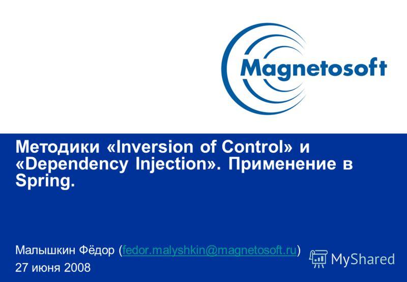 Методики «Inversion of Control» и «Dependency Injection». Применение в Spring. Малышкин Фёдор (fedor.malyshkin@magnetosoft.ru)fedor.malyshkin@magnetosoft.ru 27 июня 2008
