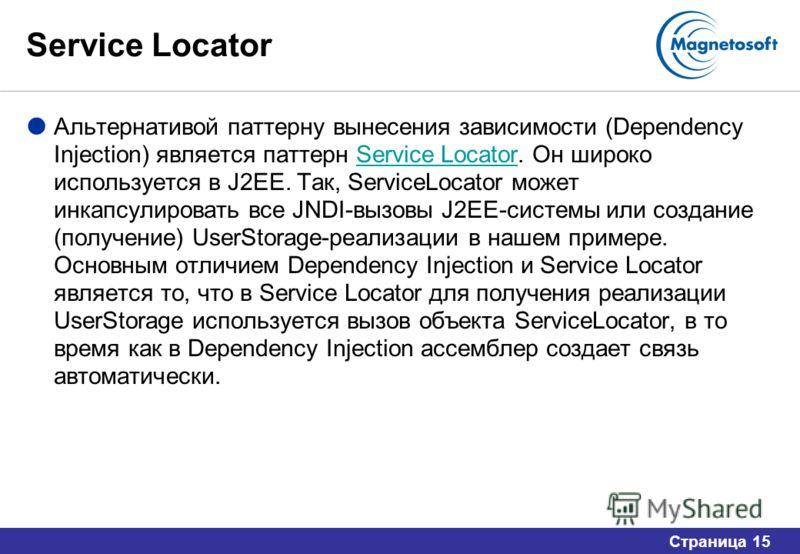 Страница 15 Service Locator Альтернативой паттерну вынесения зависимости (Dependency Injection) является паттерн Service Locator. Он широко используется в J2EE. Так, ServiceLocator может инкапсулировать все JNDI-вызовы J2EE-системы или создание (полу