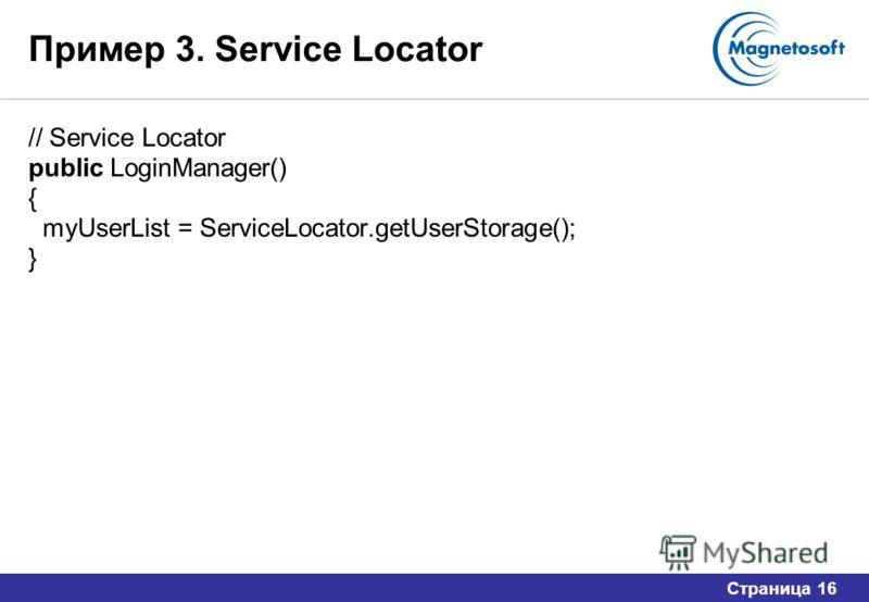 Страница 16 Пример 3. Service Locator // Service Locator public LoginManager() { myUserList = ServiceLocator.getUserStorage(); }
