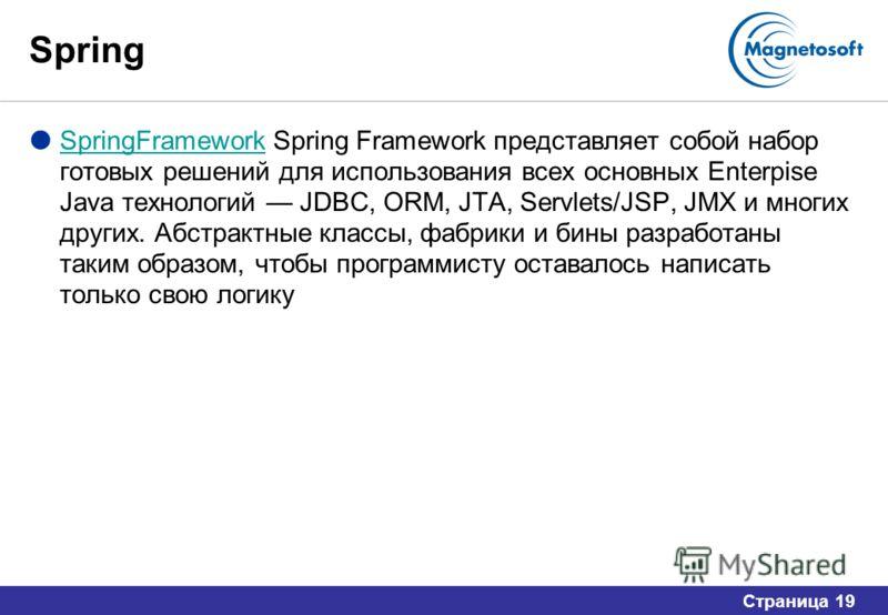 Страница 19 Spring SpringFramework Spring Framework представляет собой набор готовых решений для использования всех основных Enterpise Java технологий JDBC, ORM, JTA, Servlets/JSP, JMX и многих других. Абстрактные классы, фабрики и бины разработаны т
