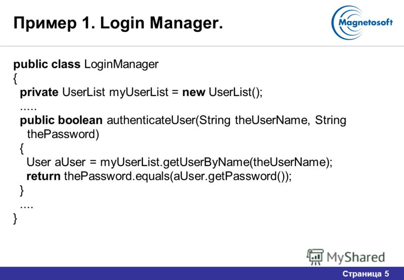 Страница 5 Пример 1. Login Manager. public class LoginManager { private UserList myUserList = new UserList();..... public boolean authenticateUser(String theUserName, String thePassword) { User aUser = myUserList.getUserByName(theUserName); return th