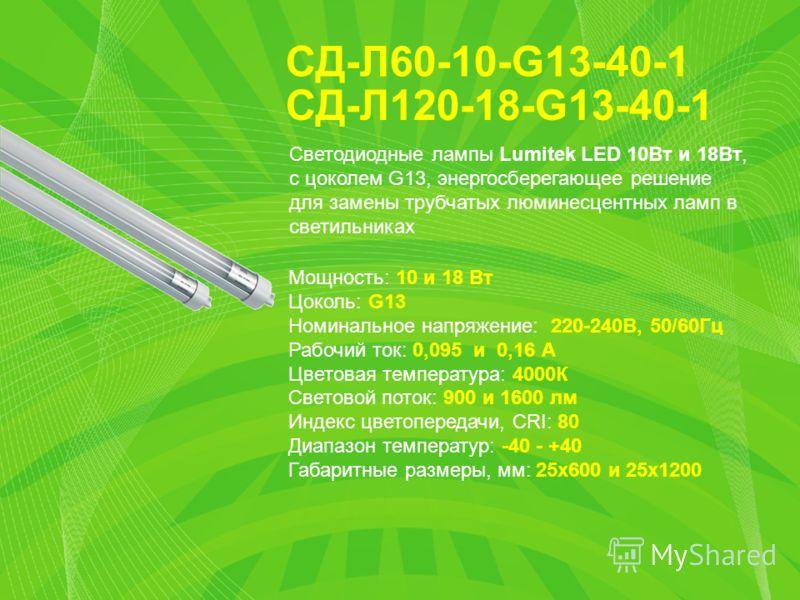 СД-Л60-10-G13-40-1 Мощность: 10 и 18 Вт Цоколь: G13 Номинальное напряжение: 220-240В, 50/60Гц Рабочий ток: 0,095 и 0,16 А Цветовая температура: 4000К Световой поток: 900 и 1600 лм Индекс цветопередачи, CRI: 80 Диапазон температур: -40 - +40 Габаритны