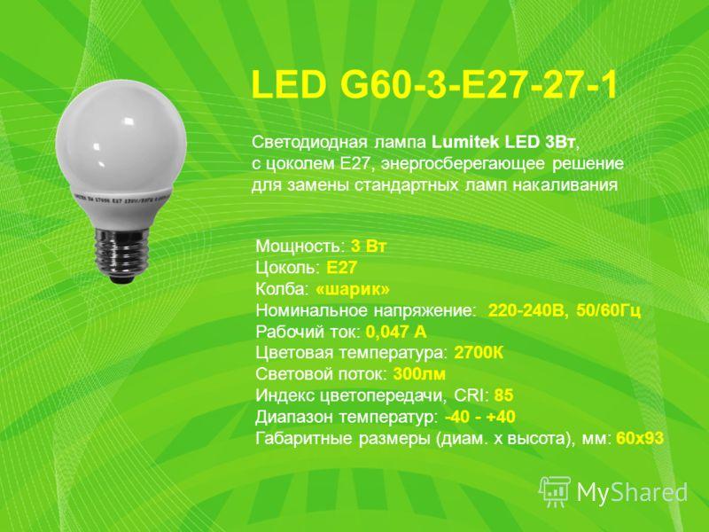 LED G60-3-E27-27-1 Мощность: 3 Вт Цоколь: E27 Колба: «шарик» Номинальное напряжение: 220-240В, 50/60Гц Рабочий ток: 0,047 А Цветовая температура: 2700К Световой поток: 300лм Индекс цветопередачи, CRI: 85 Диапазон температур: -40 - +40 Габаритные разм