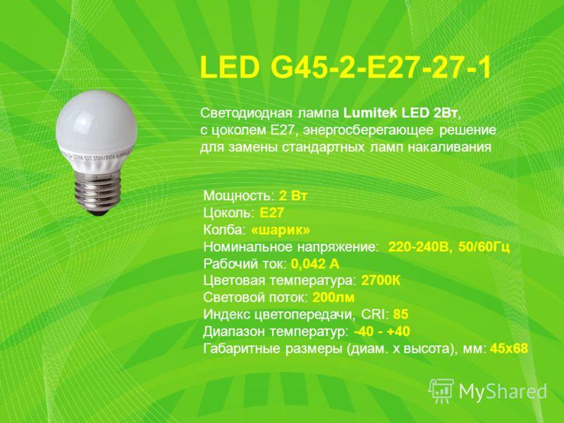 LED G45-2-E27-27-1 Мощность: 2 Вт Цоколь: E27 Колба: «шарик» Номинальное напряжение: 220-240В, 50/60Гц Рабочий ток: 0,042 А Цветовая температура: 2700К Световой поток: 200лм Индекс цветопередачи, CRI: 85 Диапазон температур: -40 - +40 Габаритные разм