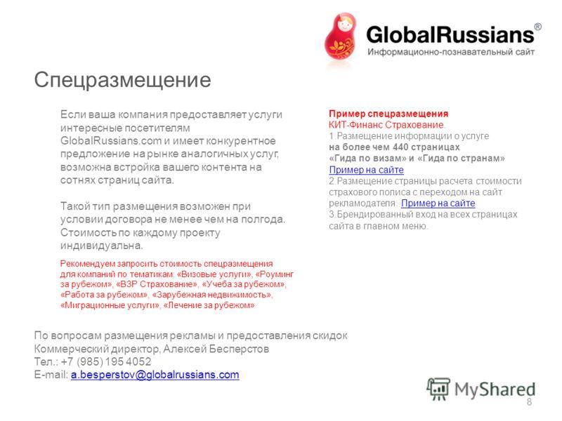 Спецразмещение 8 Если ваша компания предоставляет услуги интересные посетителям GlobalRussians.com и имеет конкурентное предложение на рынке аналогичных услуг, возможна встройка вашего контента на сотнях страниц сайта. Такой тип размещения возможен п