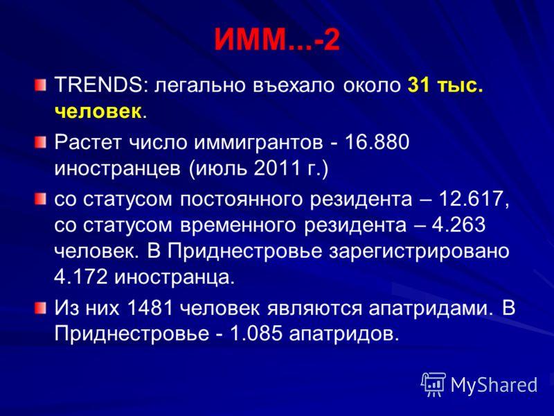 ИММ...-2 TRENDS: легально въехало около 31 тыс. человек. Растет число иммигрантов - 16.880 иностранцев (июль 2011 г.) со статусом постоянного резидента – 12.617, со статусом временного резидента – 4.263 человек. В Приднестровье зарегистрировано 4.172