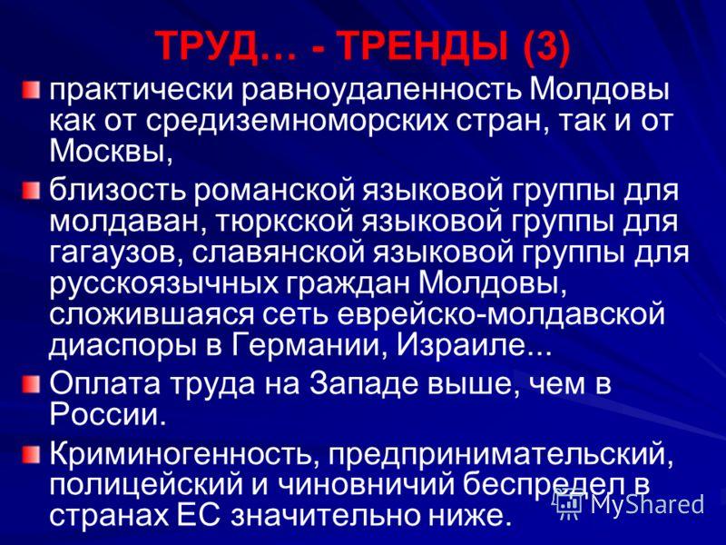 ТРУД… - ТРЕНДЫ (3) практически равноудаленность Молдовы как от средиземноморских стран, так и от Москвы, близость романской языковой группы для молдаван, тюркской языковой группы для гагаузов, славянской языковой группы для русcкоязычных граждан Молд