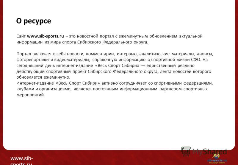 О ресурсе Сайт www.sib-sports.ru – это новостной портал с ежеминутным обновлением актуальной информации из мира спорта Сибирского Федерального округа. Портал включает в себя новости, комментарии, интервью, аналитические материалы, анонсы, фоторепорта