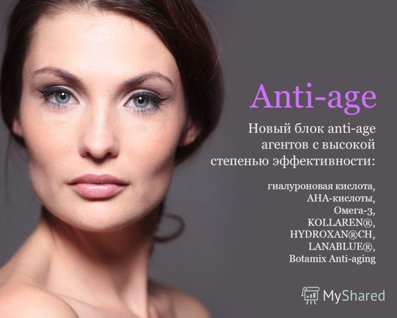 Новейшие компоненты. Уникальные формулы. Восхитительные текстуры. И яркий облик! Anti-age Новый блок anti-age агентов с высокой степенью эффективности: гиалуроновая кислота, АНА-кислоты, Омега-3, KOLLAREN®, HYDROXAN®CH, LANABLUE®, Botamix Anti-aging