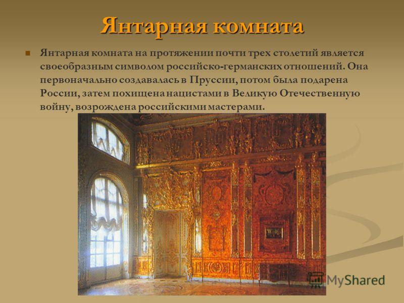 Янтарная комната Янтарная комната на протяжении почти трех столетий является своеобразным символом российско-германских отношений. Она первоначально создавалась в Пруссии, потом была подарена России, затем похищена нацистами в Великую Отечественную в
