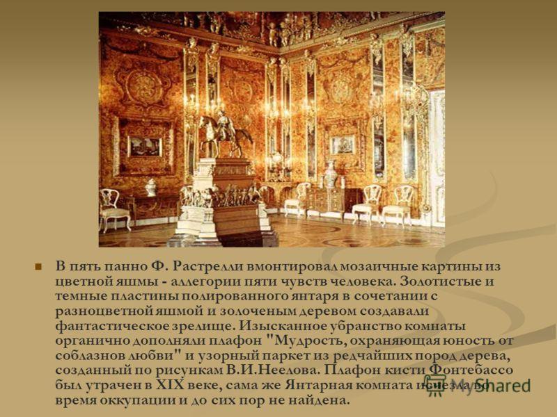 В пять панно Ф. Растрелли вмонтировал мозаичные картины из цветной яшмы - аллегории пяти чувств человека. Золотистые и темные пластины полированного янтаря в сочетании с разноцветной яшмой и золоченым деревом создавали фантастическое зрелище. Изыскан