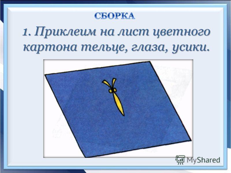 1. Приклеим на лист цветного картона тельце, глаза, усики.