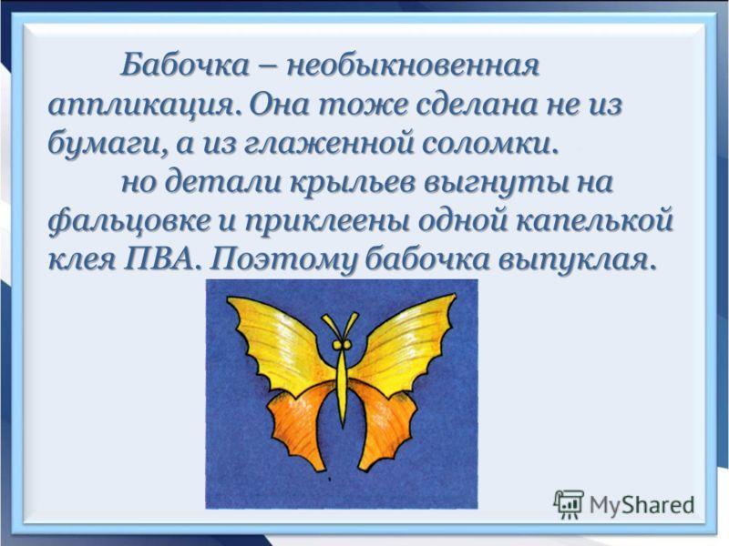 Бабочка – необыкновенная аппликация. Она тоже сделана не из бумаги, а из глаженной соломки. но детали крыльев выгнуты на фальцовке и приклеены одной капелькой клея ПВА. Поэтому бабочка выпуклая.