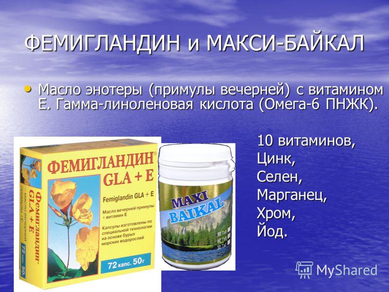 ФЕМИГЛАНДИН и МАКСИ-БАЙКАЛ Масло энотеры (примулы вечерней) с витамином Е. Гамма-линоленовая кислота (Омега-6 ПНЖК). Масло энотеры (примулы вечерней) с витамином Е. Гамма-линоленовая кислота (Омега-6 ПНЖК). 10 витаминов, Цинк,Селен,Марганец,Хром,Йод.