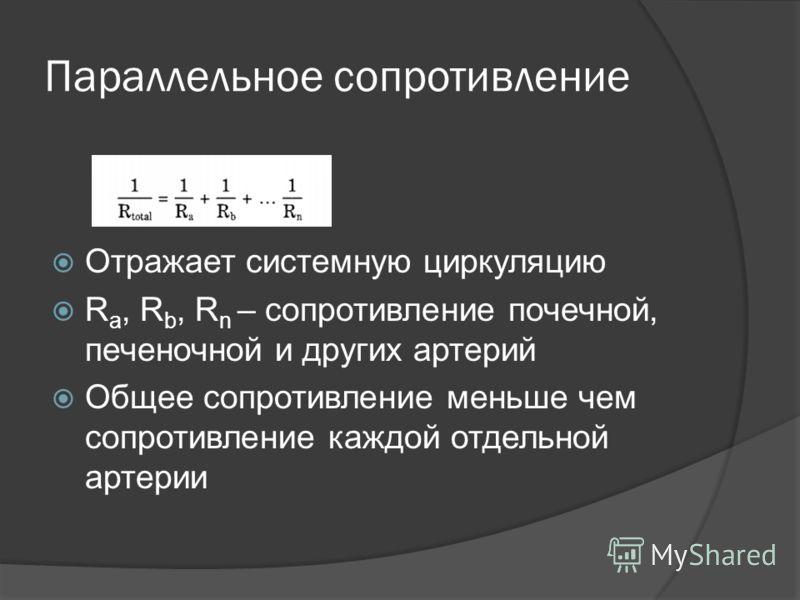 Параллельное сопротивление Отражает системную циркуляцию R a, R b, R n – сопротивление почечной, печеночной и других артерий Общее сопротивление меньше чем сопротивление каждой отдельной артерии