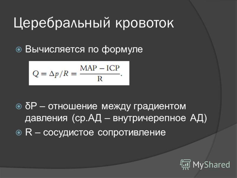 Церебральный кровоток Вычисляется по формуле δP – отношение между градиентом давления (ср.АД – внутричерепное АД) R – сосудистое сопротивление