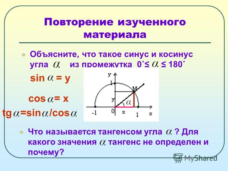 Повторение изученного материала Объясните, что такое синус и косинус угла из промежутка 0˚ 180˚ Что называется тангенсом угла ? Для какого значения тангенс не определен и почему? sin = у cos = х tg =sin /cos