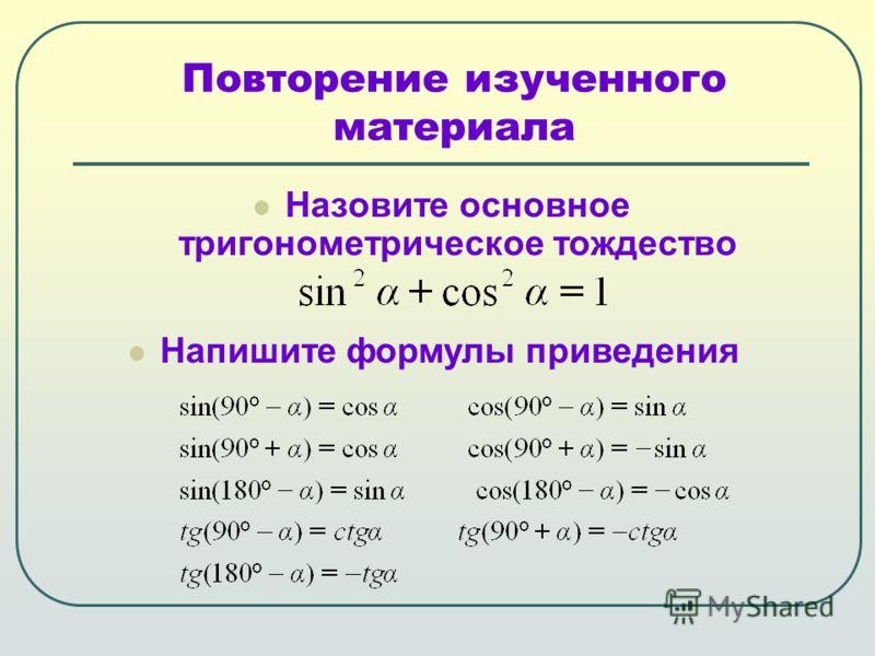 Назовите основное тригонометрическое тождество Повторение изученного материала Напишите формулы приведения