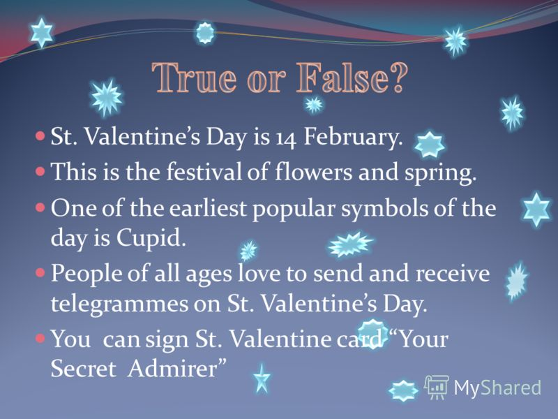 St. Valentines Day is 14 February. This is the festival of flowers and spring. One of the earliest popular symbols of the day is Cupid. People of all ages love to send and receive telegrammes on St. Valentines Day. You can sign St. Valentine card You