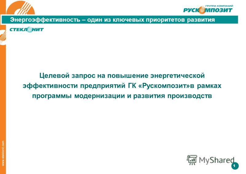 1 Энергоэффективность – один из ключевых приоритетов развития Целевой запрос на повышение энергетической эффективности предприятий ГК «Рускомпозит»в рамках программы модернизации и развития производств